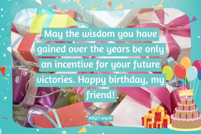 May the wisdom you have gained over the years be only an incentive for your future victories. Happy birthday, my friend!