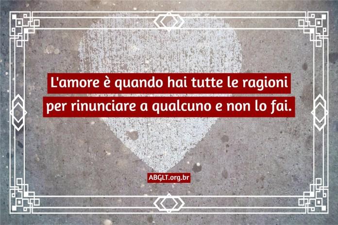 L'amore è quando hai tutte le ragioni per rinunciare a qualcuno e non lo fai.