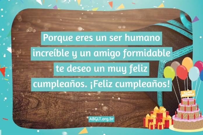 Porque eres un ser humano increíble y un amigo formidable te deseo un muy feliz cumpleaños. ¡Feliz cumpleaños!