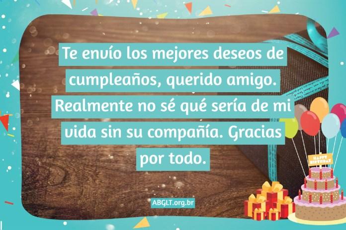 Te envío los mejores deseos de cumpleaños, querido amigo. Realmente no sé qué sería de mi vida sin su compañía. Gracias por todo.
