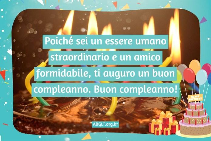 Poiché sei un essere umano straordinario e un amico formidabile, ti auguro un buon compleanno. Buon compleanno!
