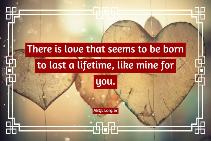 There is love that seems to be born to last a lifetime, like mine for you.