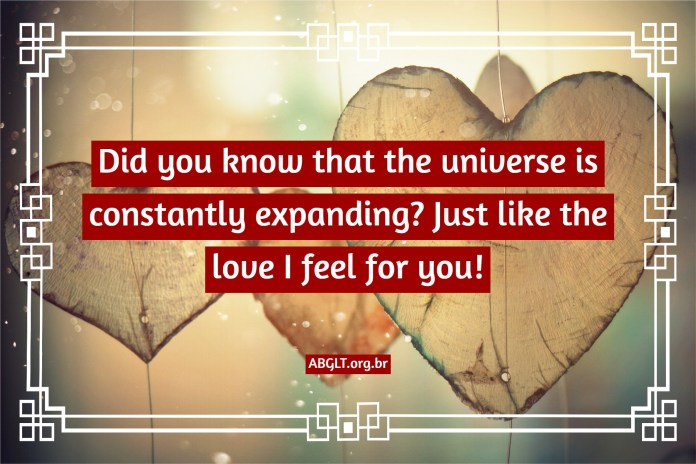 Did you know that the universe is constantly expanding? Just like the love I feel for you!