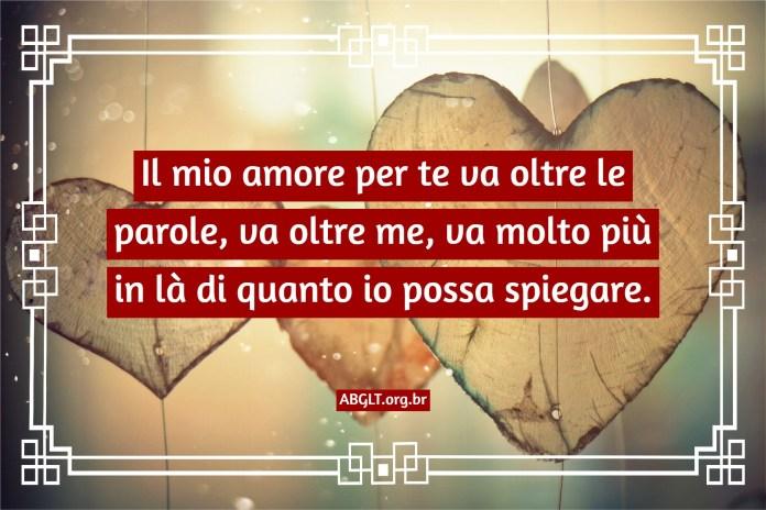 Il mio amore per te va oltre le parole, va oltre me, va molto più in là di quanto io possa spiegare.