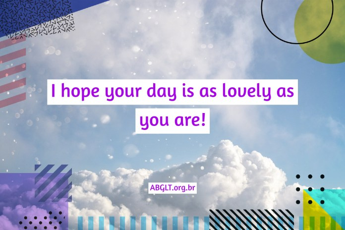 I hope your day is as lovely as you are!