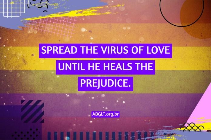 SPREAD THE VIRUS OF LOVE UNTIL HE HEALS THE PREJUDICE.