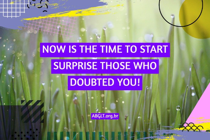 NOW IS THE TIME TO START SURPRISE THOSE WHO DOUBTED YOU!