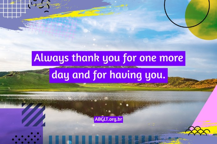 Always thank you for one more day and for having you.