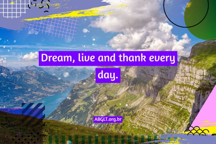 Dream, live and thank every day.