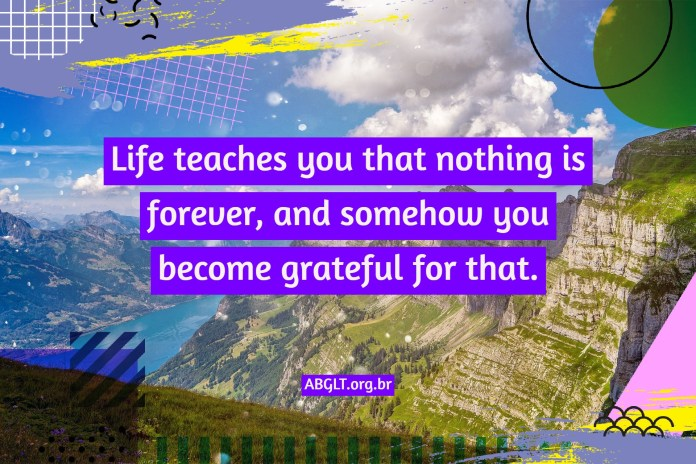 Life teaches you that nothing is forever, and somehow you become grateful for that.