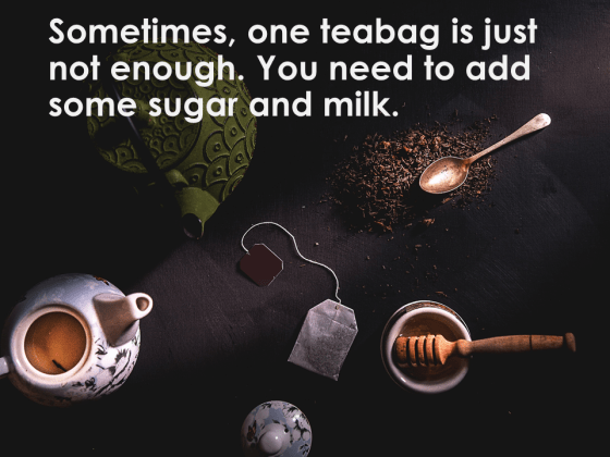Sometimes, one teabag is just not enough. You need to add some sugar and milk.