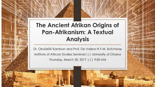 The Ancient Afrikan Origins of Pan-Afrikanism: A Textual Analysis Dr. ỌbádéléKambon and Prof. De-Valera N.Y.M. Botchway Institute of African Studies Seminar||| University of Ghana Thursday, March 30, 2017 ||| 9:00 AM