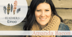 Feathers Special Summer Season Episode 100 with Amanda Bacon: Caring for the Orphan and Making a Move