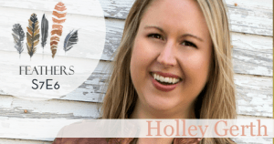 Feathers Season 7 Episode 6 with Holley Gerth: Infertility, Adoption, and Living Fiercehearted