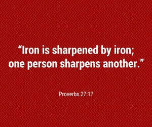 """""""Iron is sharpened by iron; one person sharpens another."""" Proverbs 27-17"""