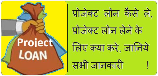Project Loan कैसे ले, प्रोजेक्ट लोन लेने के लिए क्या करे, जानिये सभी जानकारी