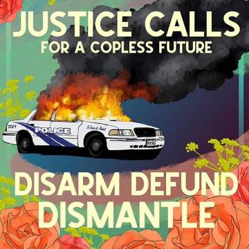 """Justice Calls for a Copless Future"" - A colorful illustration in a square format of a burning police car with thick black smoke billowing from the flames. The burning cop car is framed by peach roses and small bright yellow green flowers. The text above the burning police car reads ""Justice Calls for a Copless Future."" Below the car is written: ""Disarm Defund Dismantle."""