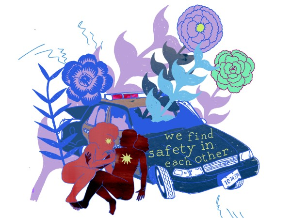 """We Find Safety in Each Other"" - An illustration of a broken down police car with the windows smashed out and giant flowers growing through it in pastel blue, purple and green tones. On the hood of the police car is written ""we find safety in each other."" Next to the police car, two figures in red and pink are crouched on the ground leaning against one another. One figure has a large yellow star in the center of their chest and the other figure has a star where their eye would be."