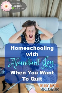 Homeschooling with Abundant Joy When You Want to Quit