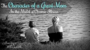 The Character of a Great Mom In the Midst of Chronic Illness
