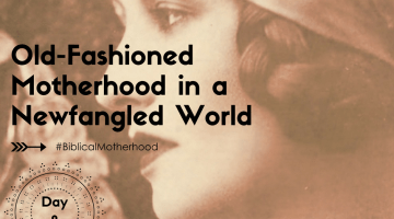 Old Fashioned Motherhood in a New-Fangled World