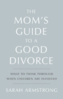 The Mom's Guide to a Good Divorce