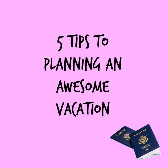 Top 5 tips to planning an awesome vacation