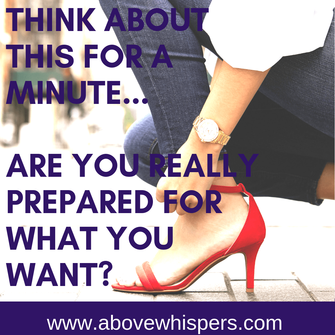 Take a minute and think about this... are you sure you are really prepared for what you want_
