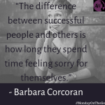 """The difference between successful people and others is how long they spend time feeling sorry for themselves."" - Barbara Corcoran"