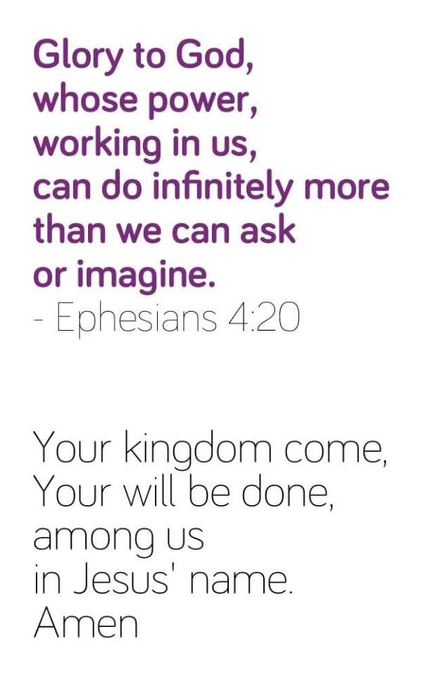 Glory to God, whose power, working in us, can do infinitely more than we can ask or imagine. - Ephesians 4:20. - Your kingdom come, Your will be done, among us in Jesus' name. Amen.