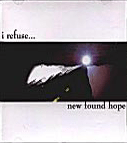 I Refuse - New Found Hope, released by the band on their own label, Burn Productions, distributed through United Edge