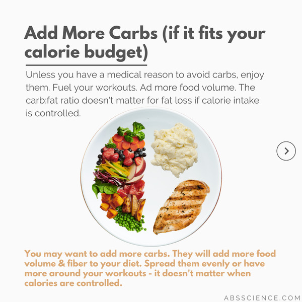 The third most important thing when building a macro balanced meal is to add some more starchy carbohydrates. So if you like carbohydrates, go ahead and include more of them into your meal. It won't affect fat loss if total calories are right. Life is more fun with carbs.