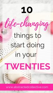 Life changing things to start (or stop) doing in your twenties. Tips and tidbits on habits and goal setting that will ensure your success