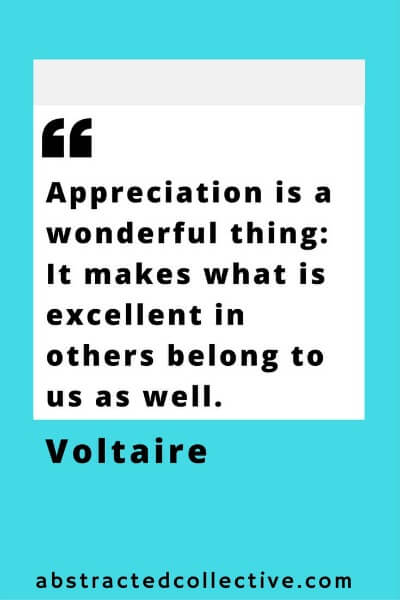 Appreciation is a wonderful thing. Appreciate others and appreciate yourself just as much too. Voltaire Quote.