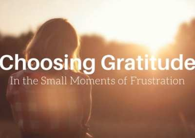 Choosing gratitude in the moments of frustration