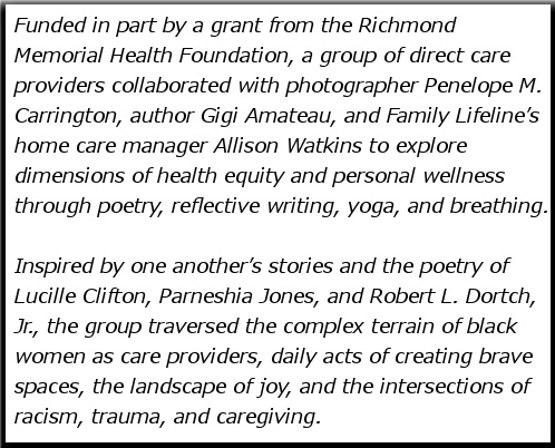 Funded in part by a grant from the Richmond Memorial Health Foundation, a group of direct care providers collaborated with photographer Penelope M. Carrington, author Gigi Amateau, and Family Lifeline's home care manager Allison Watkins to explore dimensions of health equity and personal wellness through poetry, reflective writing, yoga, and breathing. Inspired by one another's stories and the poetry of Lucille Clifton, Parneshia Jones, and Robert L. Dortch, Jr., the group traversed the complex terrain of black women as care providers, daily acts of creating brave spaces, the landscape of joy, and the intersections of racism, trauma, and caregiving.