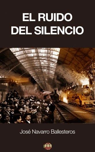 """""""El ruido del silencio"""" novela memorialística de José Navarro Ballesteros"""