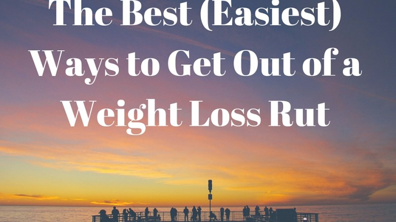 The Best (Easiest) Ways to Get Out of a Weight Loss Rut