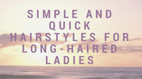 Simple and Quick Hairstyles for Long-Haired Ladies