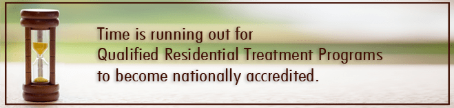 Time is running out for Qualified Residential Treatment Programs to become nationally accredited.