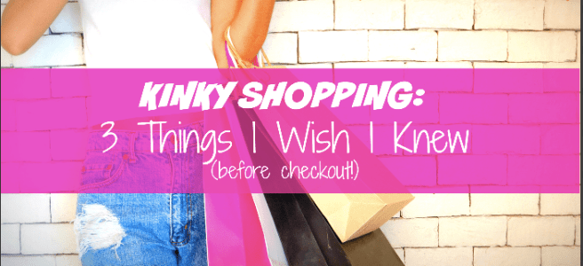 kinky shopping: 3 things i wish i knew before checkout