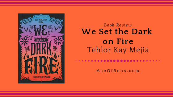 Review of We Set the Dark On Fire by Tehlor Kay Mejia