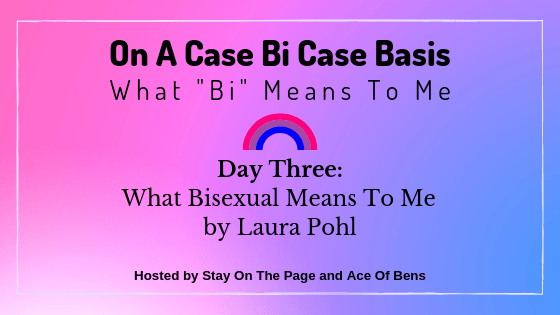 On A Case Bi Case Basis - Day Three: What Bisexual Means To Me by Laura Pohl