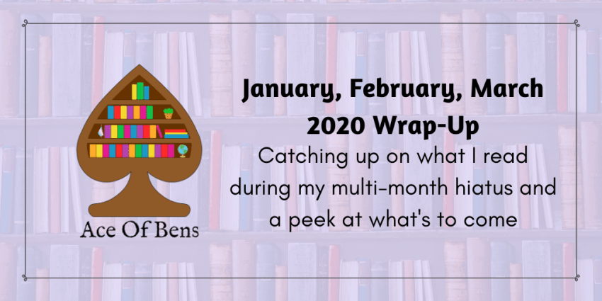 January, February, and March 2020 Wrap-Up: Catching up on what I read during my multi-month hiatus and a peek as what's to come
