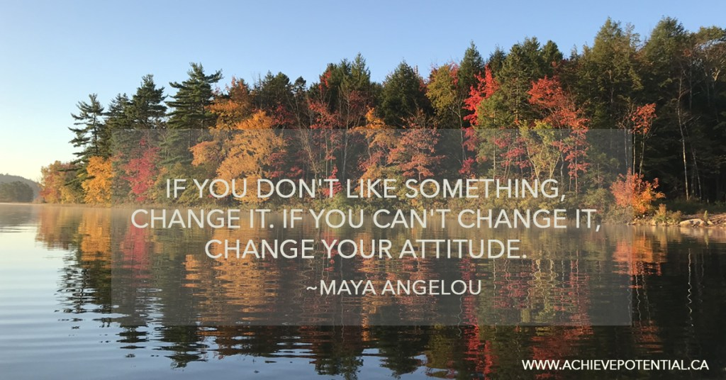 If you can't change a situation, Change Your Attitude about it.