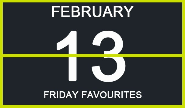 Friday Favourites, February 13th