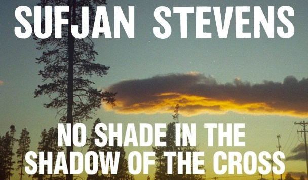Sufjan Stevens – No Shade in the Shadow of the Cross [New Single]