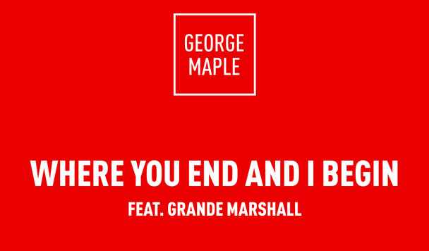 George Maple – Where You End And I Begin (ft. Grande Marshall) [New Single]