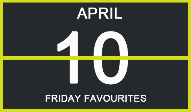 Friday Favourites, April 10th