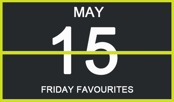 Friday Favourites, May 15th